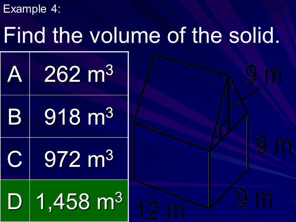 Find the volume of the solid. A 262 m3 B 918 m3 C 972 m3 D 1,458 m3 A