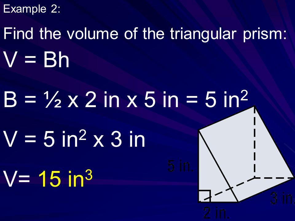 V = Bh B = ½ x 2 in x 5 in = 5 in2 V = 5 in2 x 3 in V= 15 in3