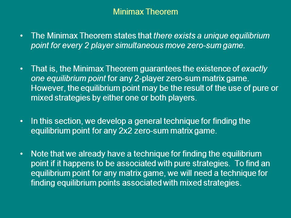 Minimax Theorem The Minimax Theorem states that there exists a unique equilibrium point for every 2 player simultaneous move zero-sum game.