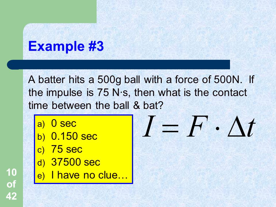 Example #3 A batter hits a 500g ball with a force of 500N. If the impulse is 75 N·s, then what is the contact time between the ball & bat