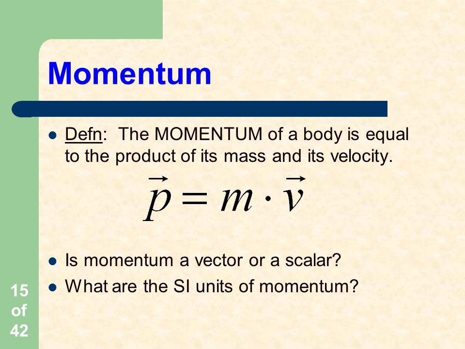 Momentum Defn: The MOMENTUM of a body is equal to the product of its mass and its velocity. Is momentum a vector or a scalar
