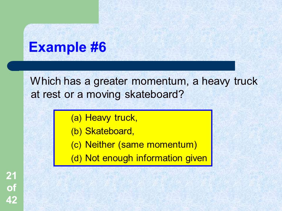 Example #6 Which has a greater momentum, a heavy truck at rest or a moving skateboard Heavy truck,