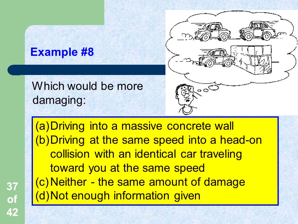 Example #8 Which would be more damaging: Driving into a massive concrete wall.