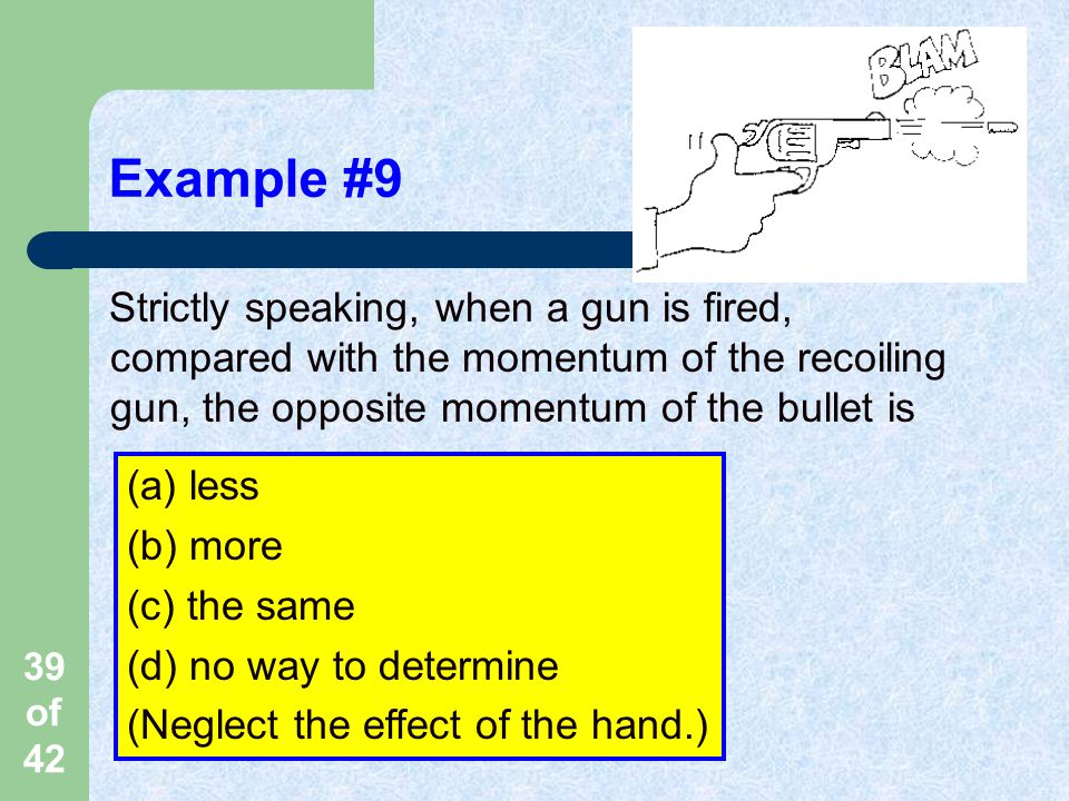 Example #9 Strictly speaking, when a gun is fired, compared with the momentum of the recoiling gun, the opposite momentum of the bullet is.