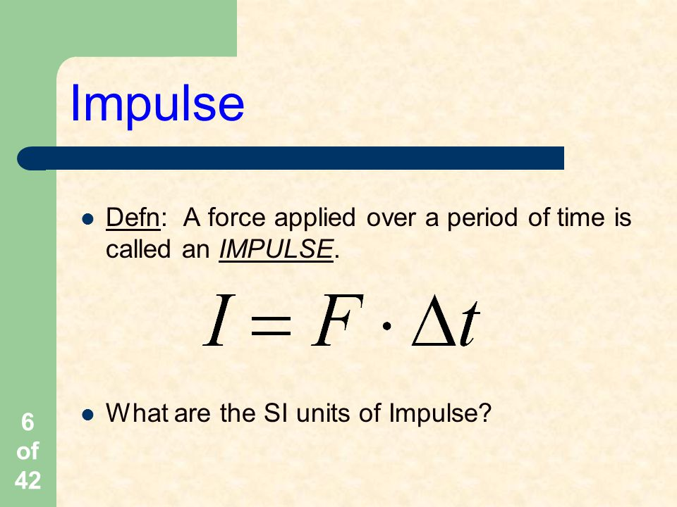 Impulse Defn: A force applied over a period of time is called an IMPULSE.