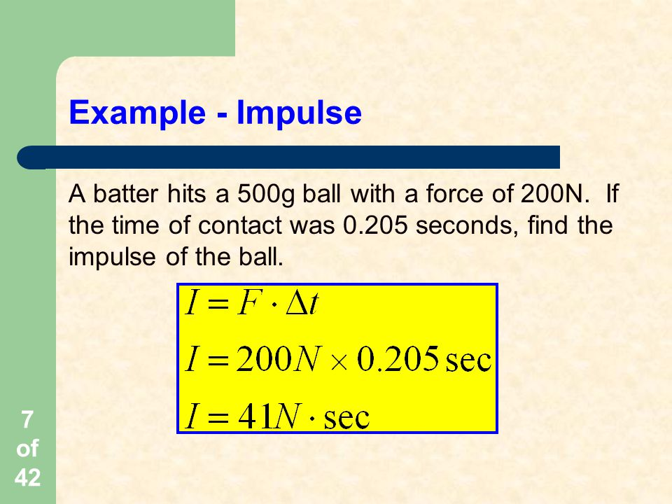 Example - Impulse A batter hits a 500g ball with a force of 200N.
