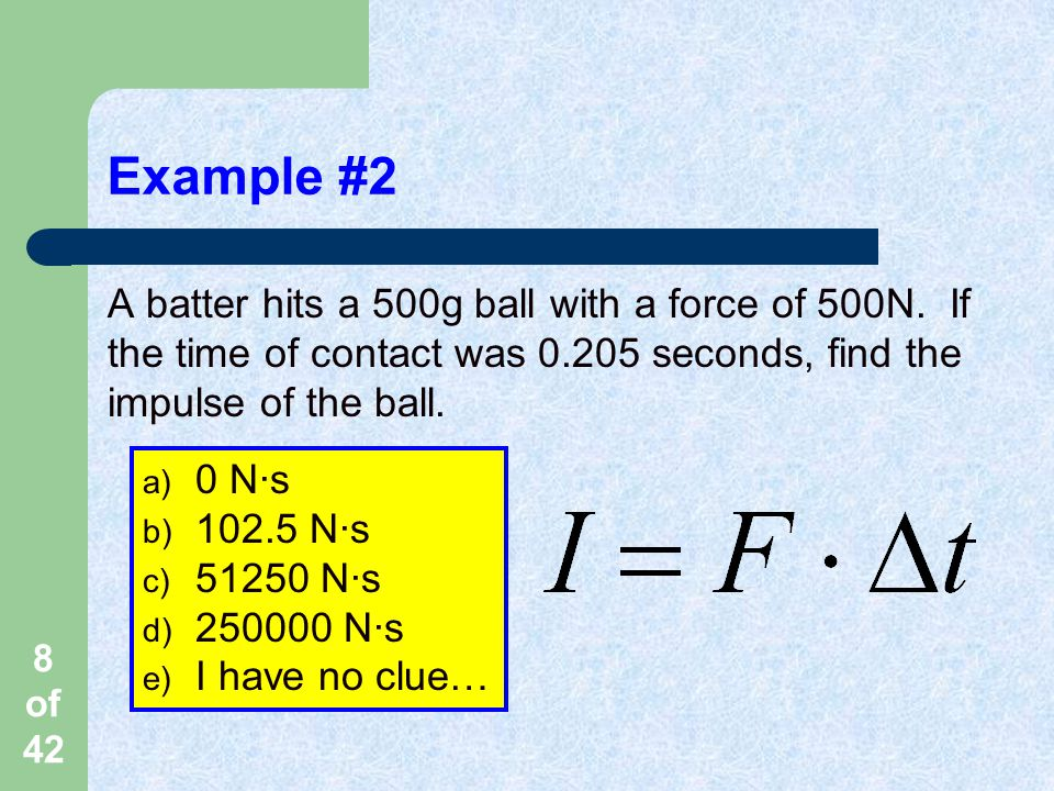 Example #2 A batter hits a 500g ball with a force of 500N. If the time of contact was 0.205 seconds, find the impulse of the ball.