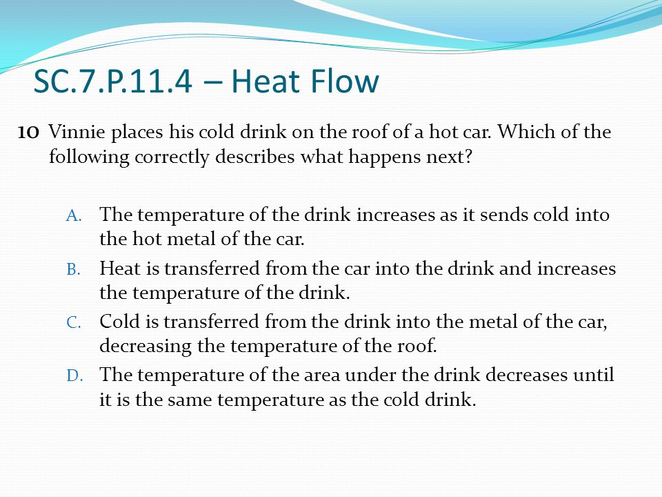 SC.7.P.11.4 – Heat Flow 10. Vinnie places his cold drink on the roof of a hot car. Which of the following correctly describes what happens next