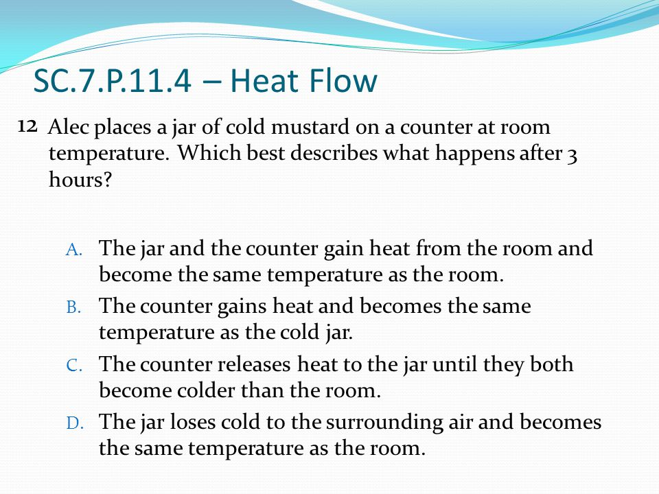 SC.7.P.11.4 – Heat Flow 12. Alec places a jar of cold mustard on a counter at room temperature. Which best describes what happens after 3 hours
