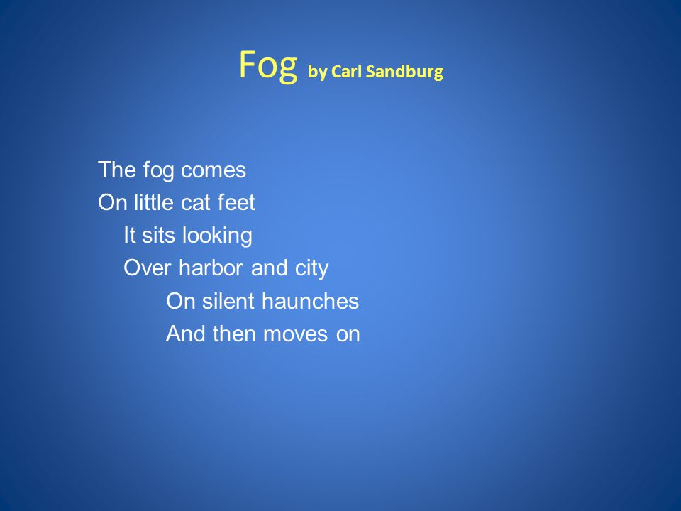 Fog by Carl Sandburg The fog comes On little cat feet It sits looking