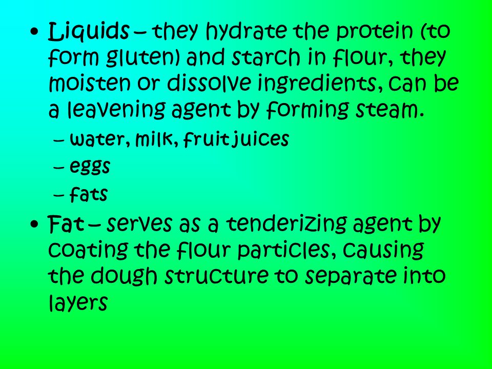 Liquids – they hydrate the protein (to form gluten) and starch in flour, they moisten or dissolve ingredients, can be a leavening agent by forming steam.
