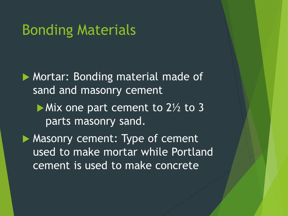 Bonding Materials Mortar: Bonding material made of sand and masonry cement. Mix one part cement to 2½ to 3 parts masonry sand.