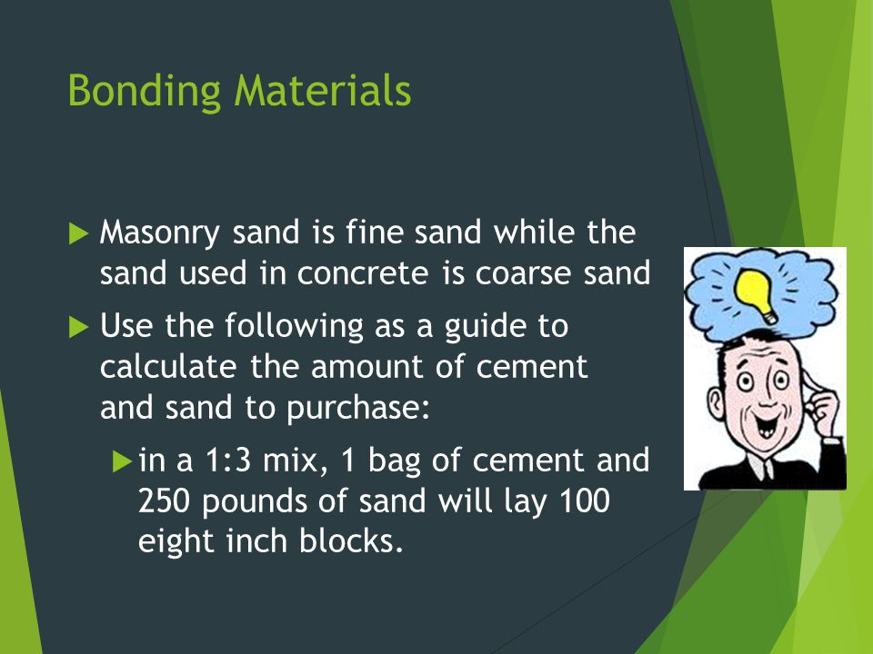 Bonding Materials Masonry sand is fine sand while the sand used in concrete is coarse sand.
