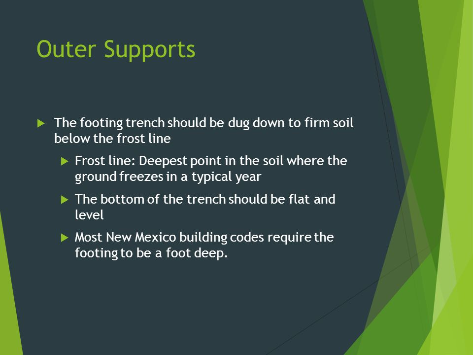 Outer Supports The footing trench should be dug down to firm soil below the frost line.