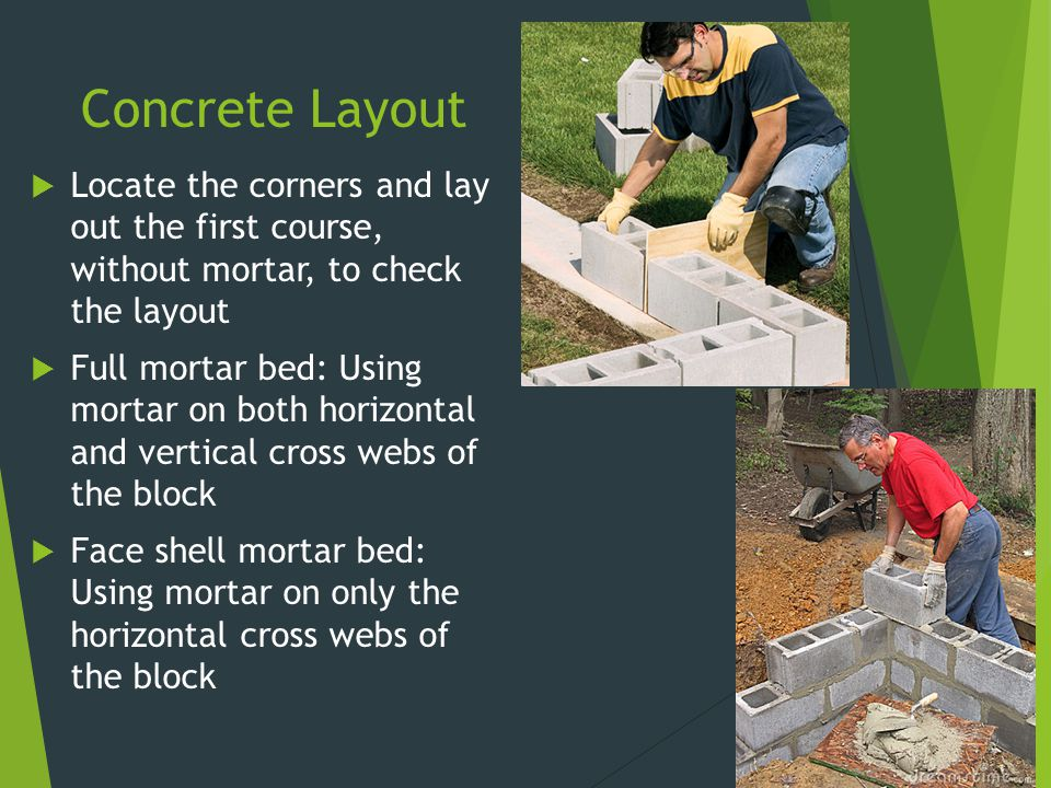 Concrete Layout Locate the corners and lay out the first course, without mortar, to check the layout.