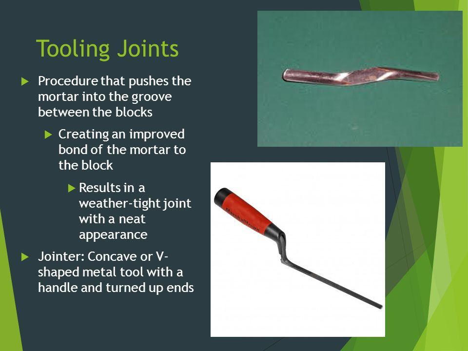 Tooling Joints Procedure that pushes the mortar into the groove between the blocks. Creating an improved bond of the mortar to the block.