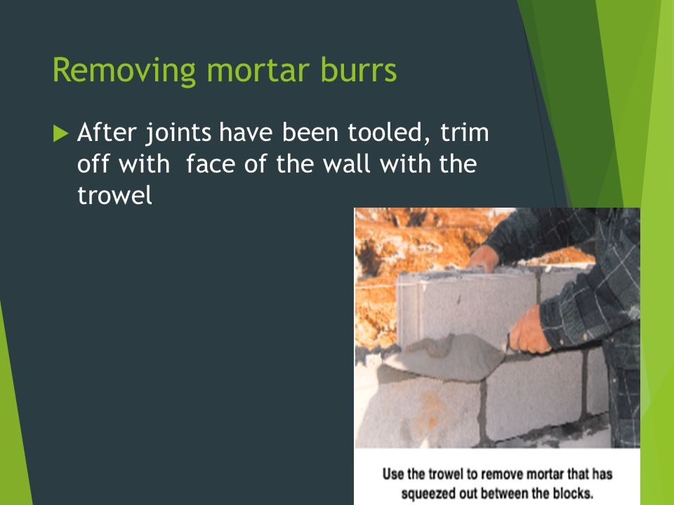 Removing mortar burrs After joints have been tooled, trim off with face of the wall with the trowel.