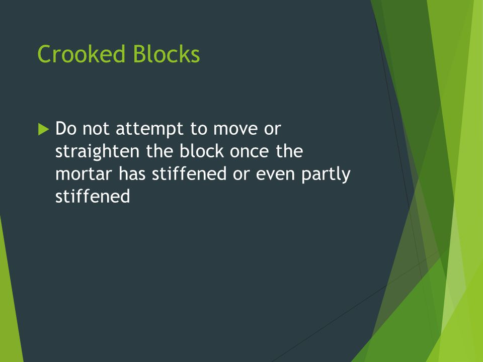 Crooked Blocks Do not attempt to move or straighten the block once the mortar has stiffened or even partly stiffened.