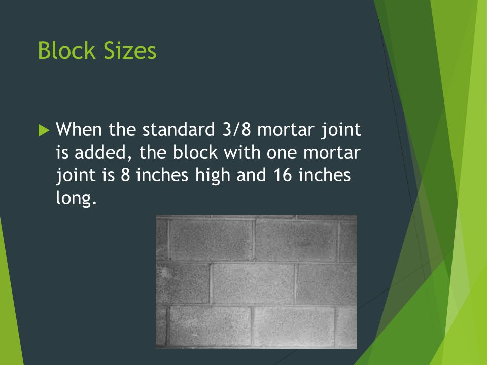 Block Sizes When the standard 3/8 mortar joint is added, the block with one mortar joint is 8 inches high and 16 inches long.