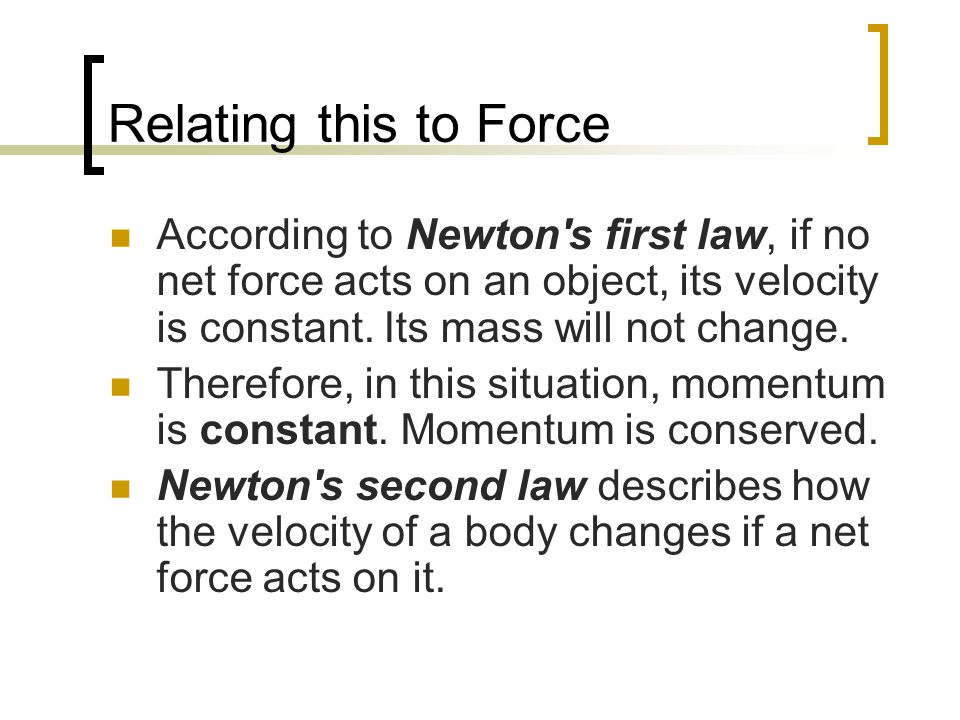 Relating this to Force According to Newton s first law, if no net force acts on an object, its velocity is constant. Its mass will not change.
