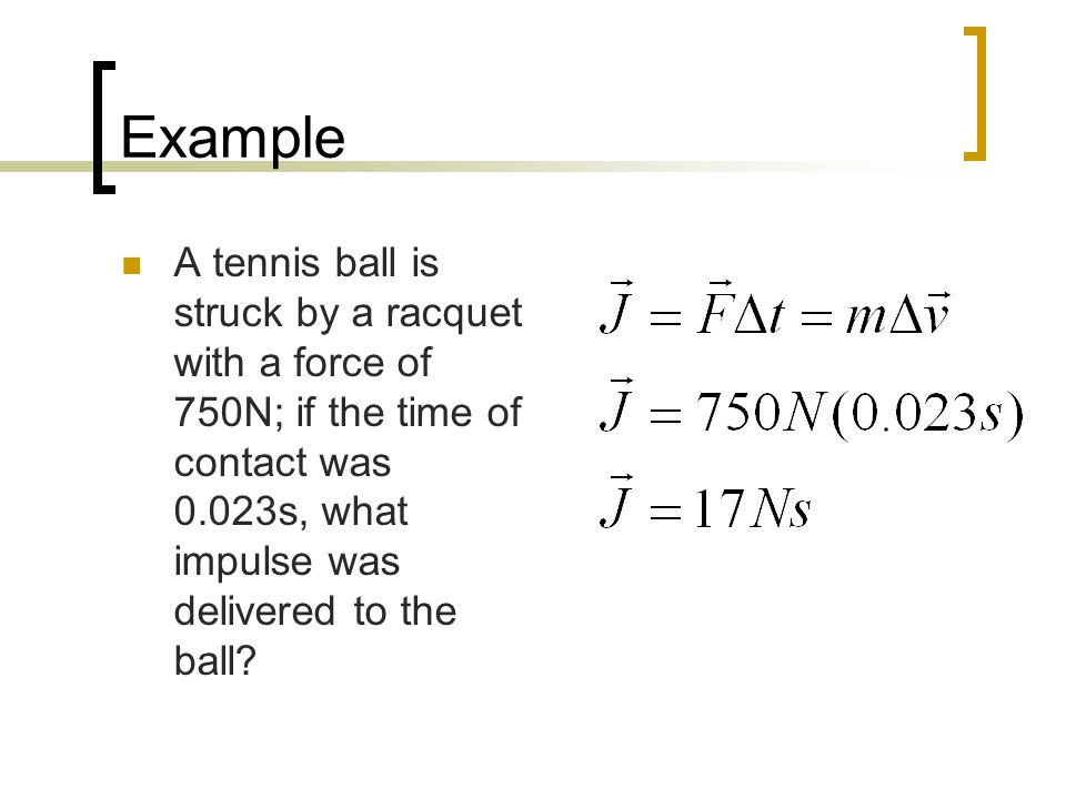 Example A tennis ball is struck by a racquet with a force of 750N; if the time of contact was 0.023s, what impulse was delivered to the ball
