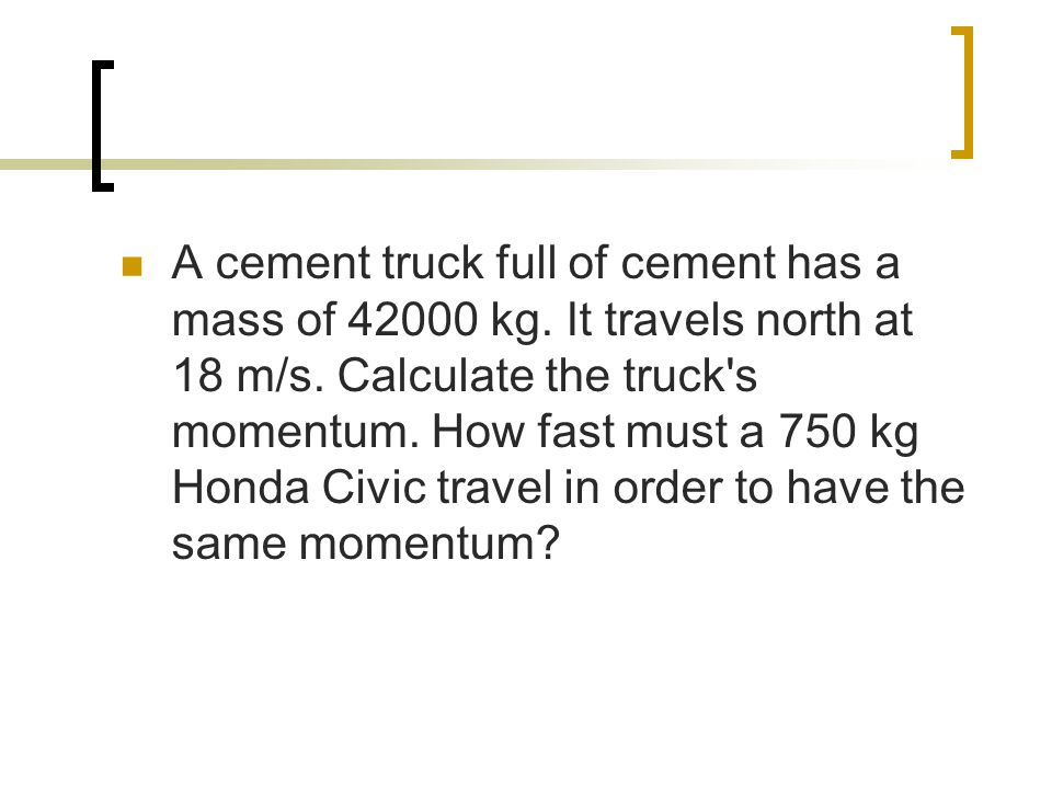 A cement truck full of cement has a mass of 42000 kg