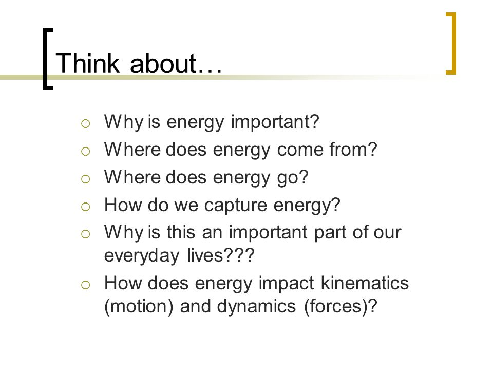 Think about… Why is energy important Where does energy come from