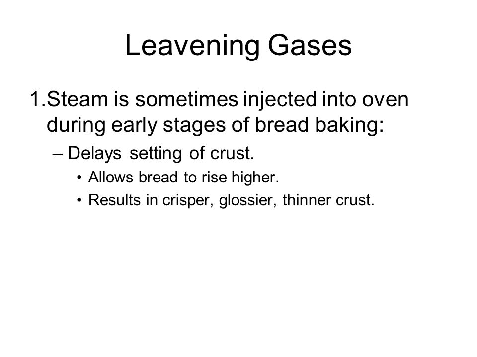 Leavening Gases 1. Steam is sometimes injected into oven during early stages of bread baking: Delays setting of crust.