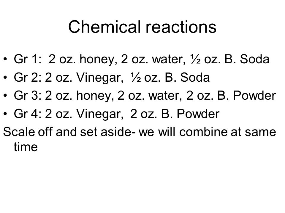 Chemical reactions Gr 1: 2 oz. honey, 2 oz. water, ½ oz. B. Soda