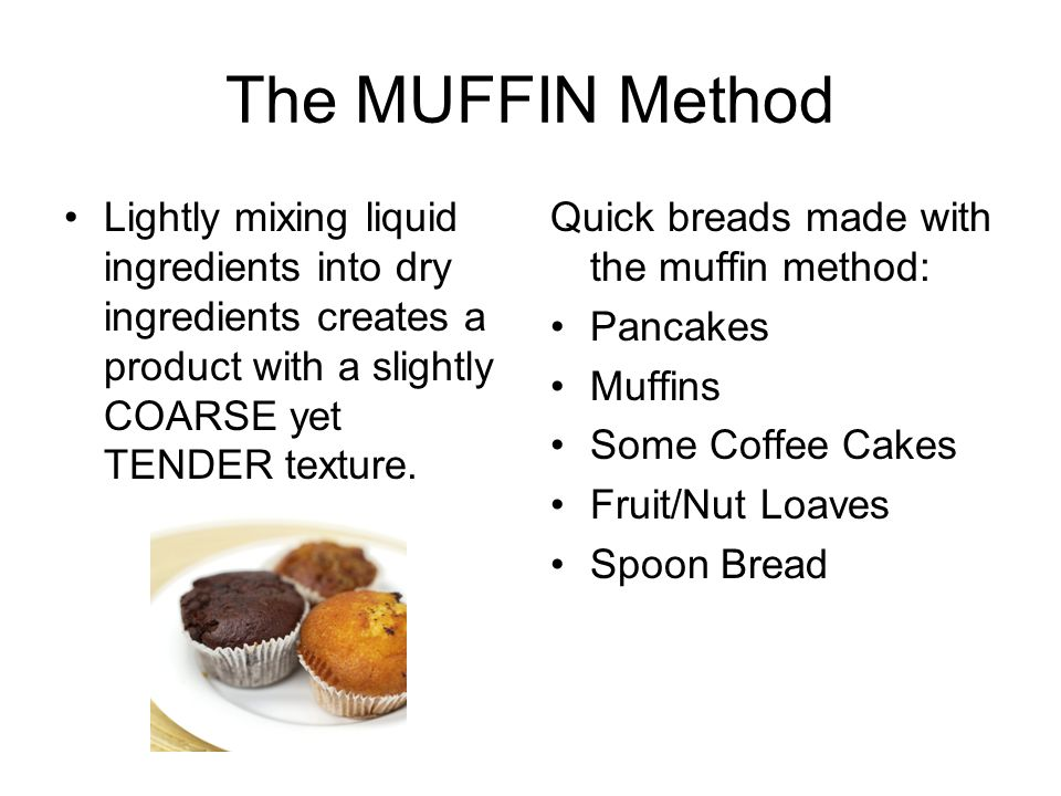 The MUFFIN Method Lightly mixing liquid ingredients into dry ingredients creates a product with a slightly COARSE yet TENDER texture.
