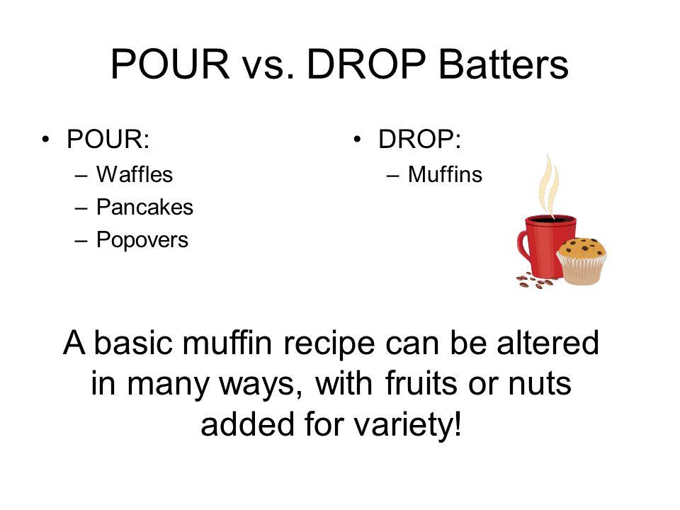 POUR vs. DROP Batters POUR: Waffles. Pancakes. Popovers. DROP: Muffins.