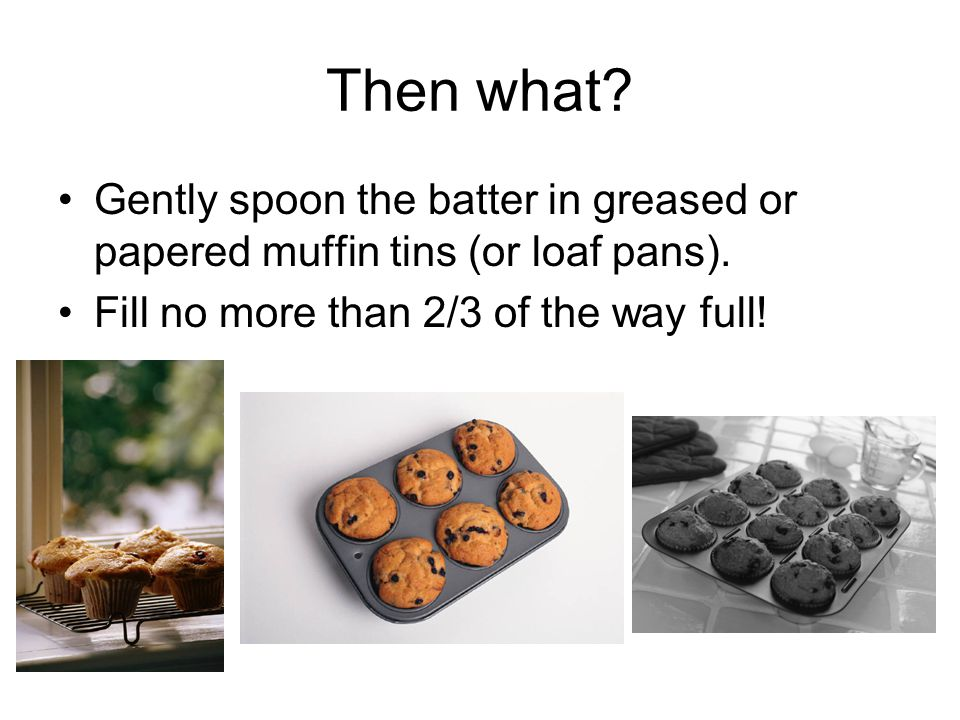 Then what. Gently spoon the batter in greased or papered muffin tins (or loaf pans).