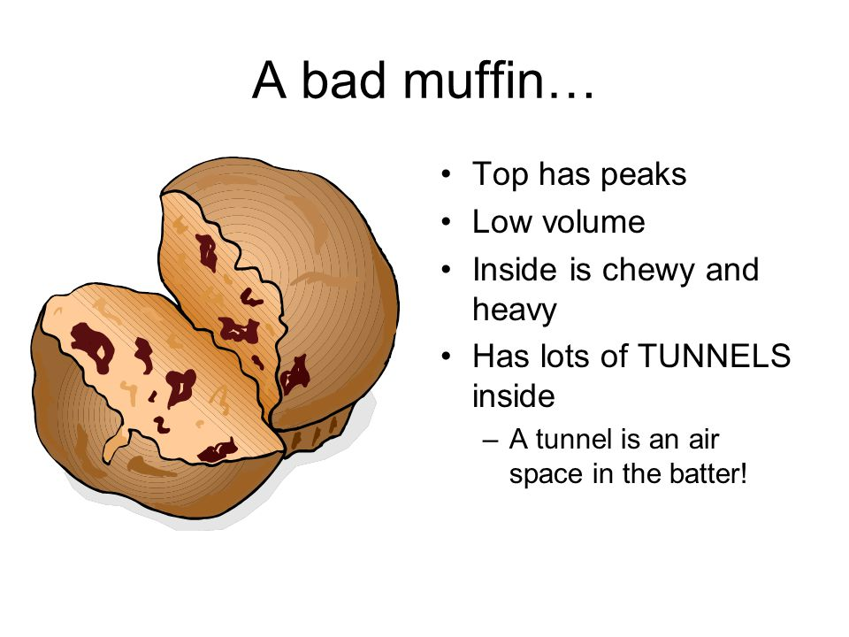 A bad muffin… Top has peaks Low volume Inside is chewy and heavy