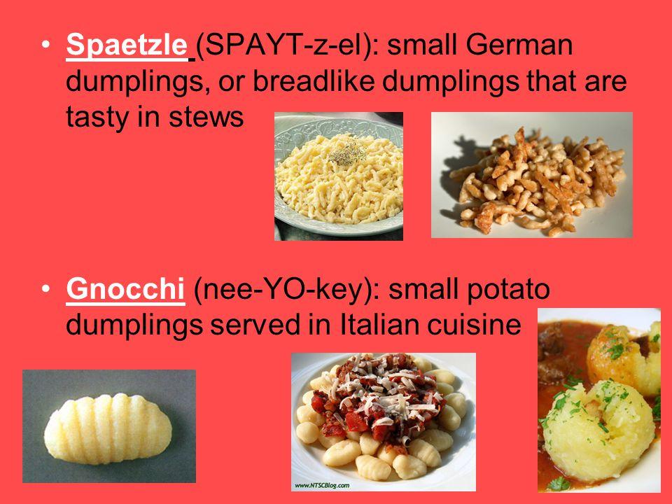 Spaetzle (SPAYT-z-el): small German dumplings, or breadlike dumplings that are tasty in stews