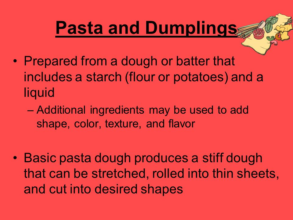 Pasta and Dumplings Prepared from a dough or batter that includes a starch (flour or potatoes) and a liquid.
