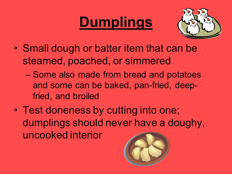 Dumplings Small dough or batter item that can be steamed, poached, or simmered.