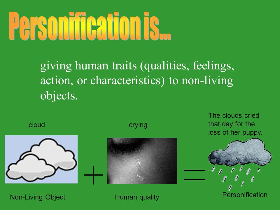 Personification is... giving human traits (qualities, feelings, action, or characteristics) to non-living objects.