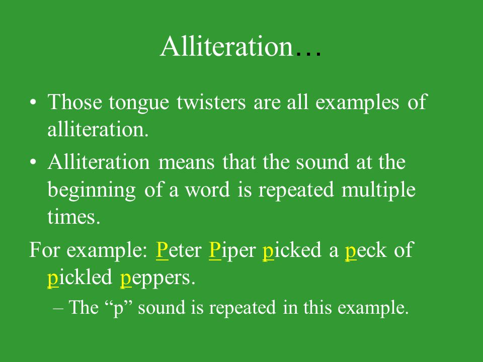 Alliteration… Those tongue twisters are all examples of alliteration.