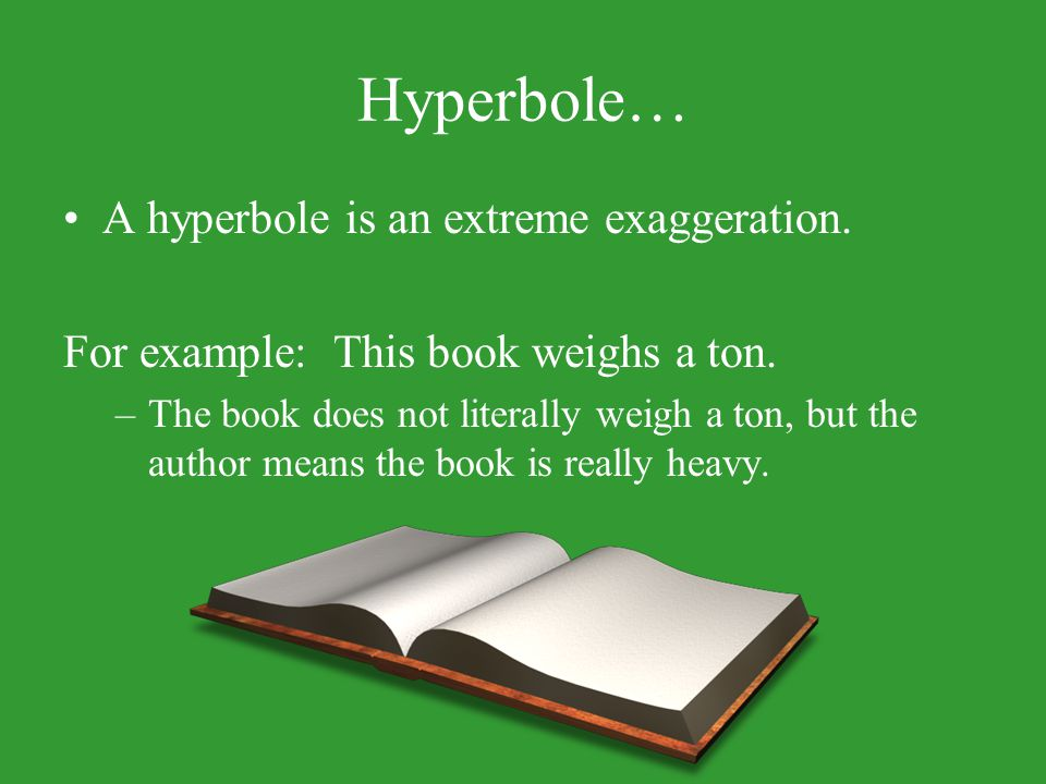Hyperbole… A hyperbole is an extreme exaggeration.