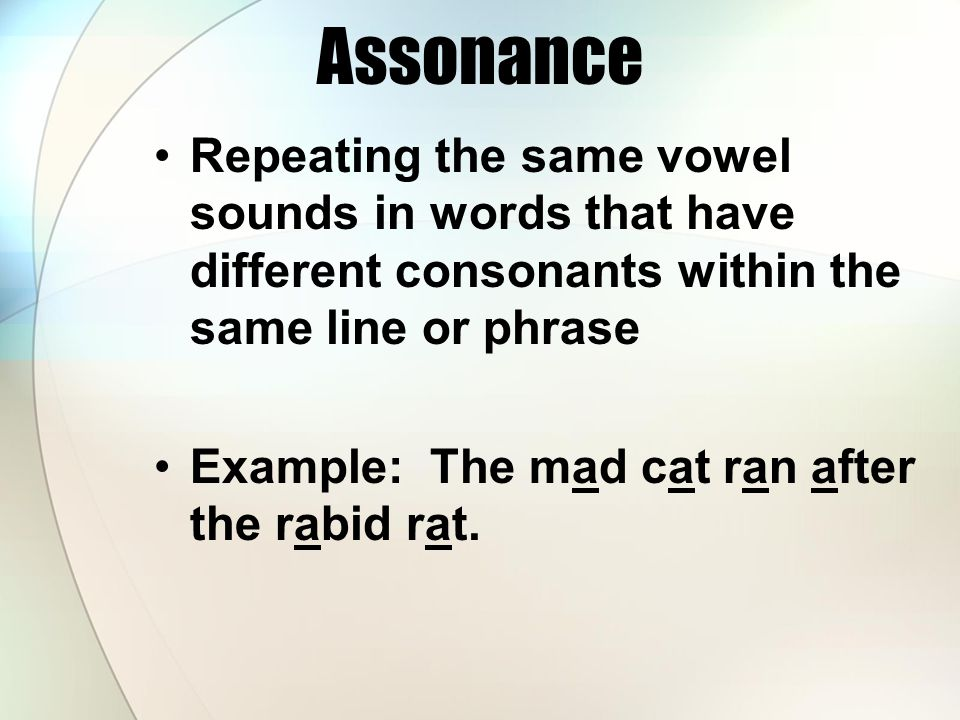 Assonance Repeating the same vowel sounds in words that have different consonants within the same line or phrase.