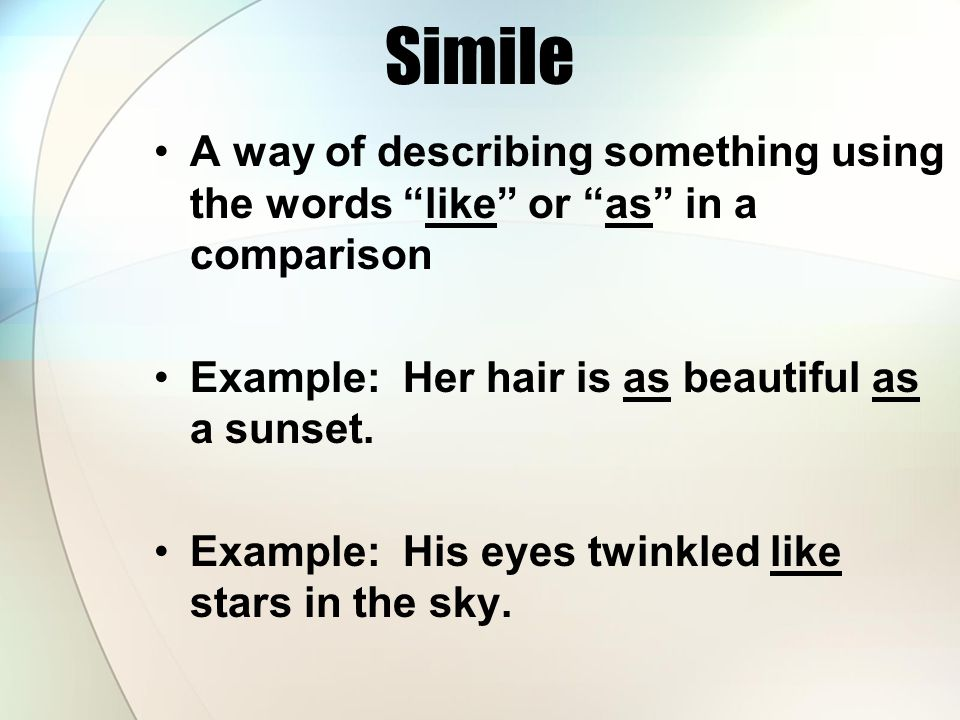 Simile A way of describing something using the words like or as in a comparison. Example: Her hair is as beautiful as a sunset.
