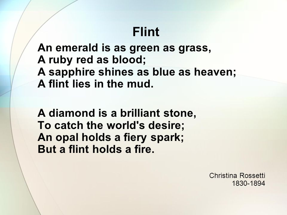 Flint An emerald is as green as grass, A ruby red as blood; A sapphire shines as blue as heaven; A flint lies in the mud.