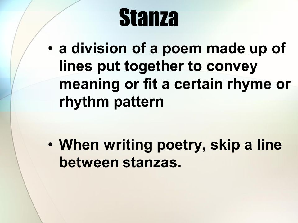 Stanza a division of a poem made up of lines put together to convey meaning or fit a certain rhyme or rhythm pattern.