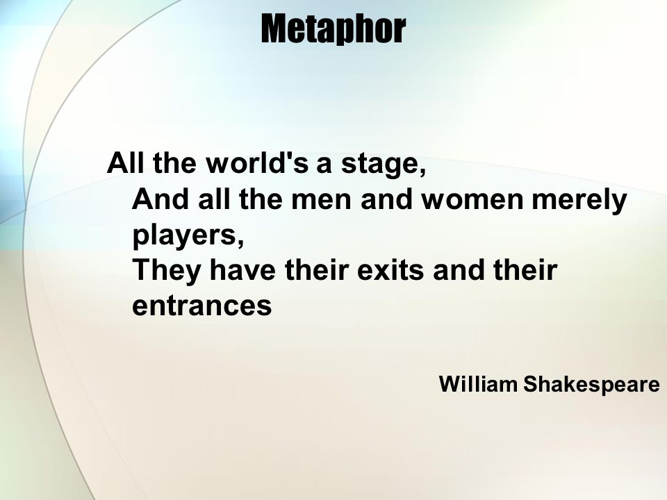 Metaphor All the world s a stage, And all the men and women merely players, They have their exits and their entrances.