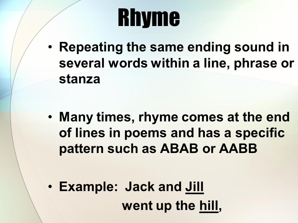 Rhyme Repeating the same ending sound in several words within a line, phrase or stanza.