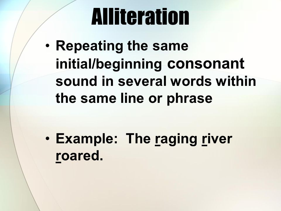 Alliteration Repeating the same initial/beginning consonant sound in several words within the same line or phrase.