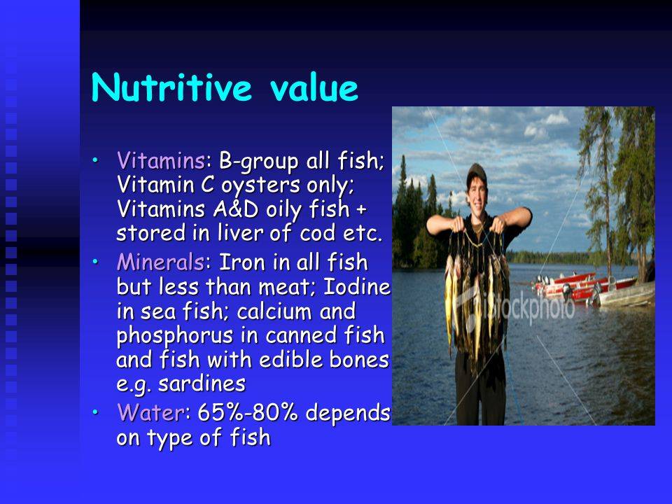 Nutritive value Vitamins: B-group all fish; Vitamin C oysters only; Vitamins A&D oily fish + stored in liver of cod etc.