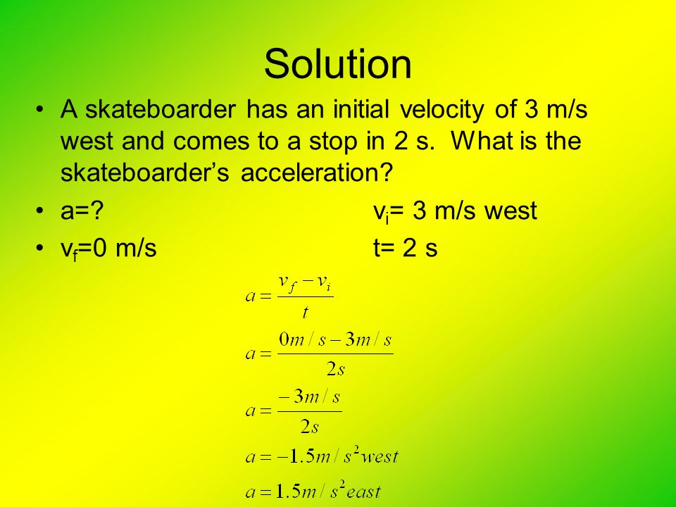 Solution A skateboarder has an initial velocity of 3 m/s west and comes to a stop in 2 s. What is the skateboarder's acceleration