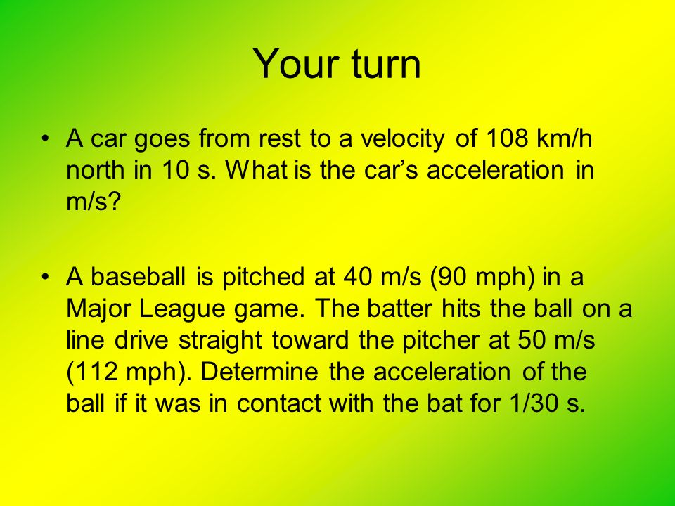 Your turn A car goes from rest to a velocity of 108 km/h north in 10 s. What is the car's acceleration in m/s