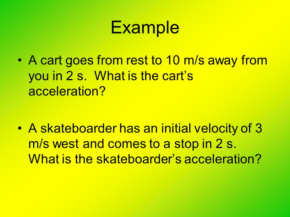 Example A cart goes from rest to 10 m/s away from you in 2 s. What is the cart's acceleration